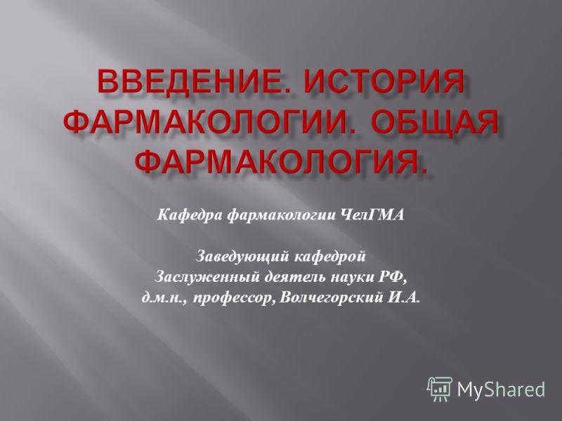 Кафедра фармакологии ЧелГМА Заведующий кафедрой Заслуженный деятель науки РФ, д. м. н., профессор, Волчегорский И. А.