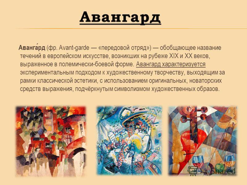 Авангард (фр. Avant-garde «передовой отряд») обобщающее название течений в европейском искусстве, возникших на рубеже XIX и XX веков, выраженное в полемически-боевой форме. Авангард характеризуется экспериментальным подходом к художественному творчес