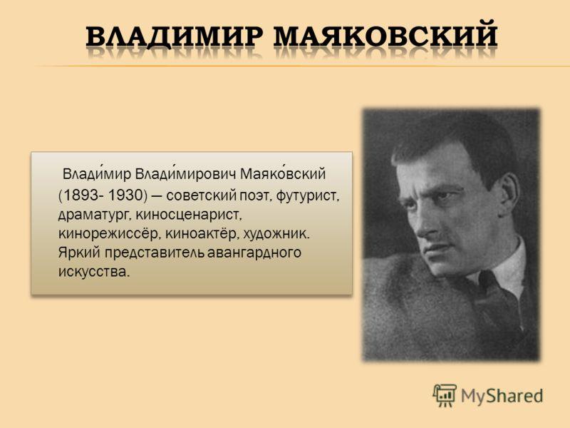 Владимир Владимирович Маяковский ( 1893- 1930 ) советский поэт, футурист, драматург, киносценарист, кинорежиссёр, киноактёр, художник. Яркий представитель авангардного искусства.