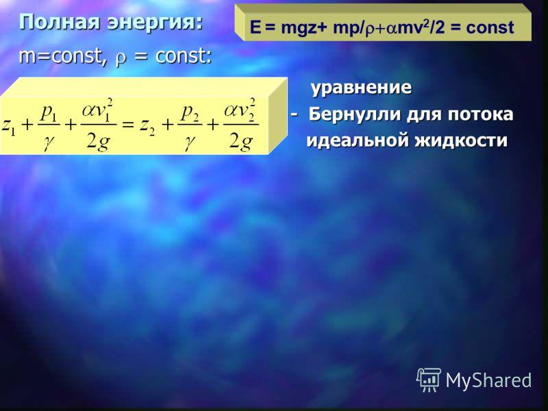 Полная энергия: m=const, = const: уравнение уравнение - Бернулли для потока - Бернулли для потока идеальной жидкости идеальной жидкости E = mgz+ mp/ mv 2 /2 = const