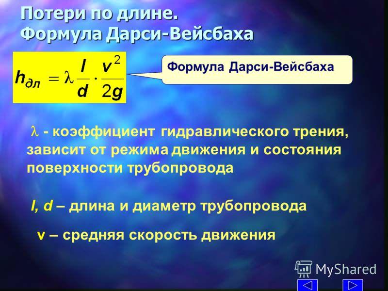 Потери по длине. Формула Дарси-Вейсбаха Формула Дарси-Вейсбаха - коэффициент гидравлического трения, зависит от режима движения и состояния поверхности трубопровода l, d – длина и диаметр трубопровода v – средняя скорость движения