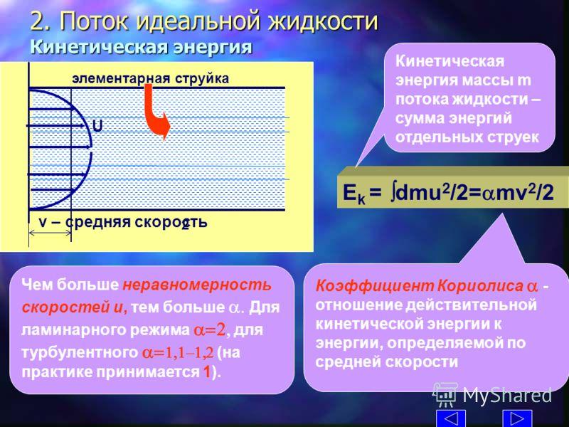 2. Поток идеальной жидкости Кинетическая энергия E k = dmu 2 /2= mv 2 /2 Кинетическая энергия массы m потока жидкости – сумма энергий отдельных струек 2 U 2, p 2 2 U элементарная струйка v – средняя скорость Коэффициент Кориолиса - отношение действит