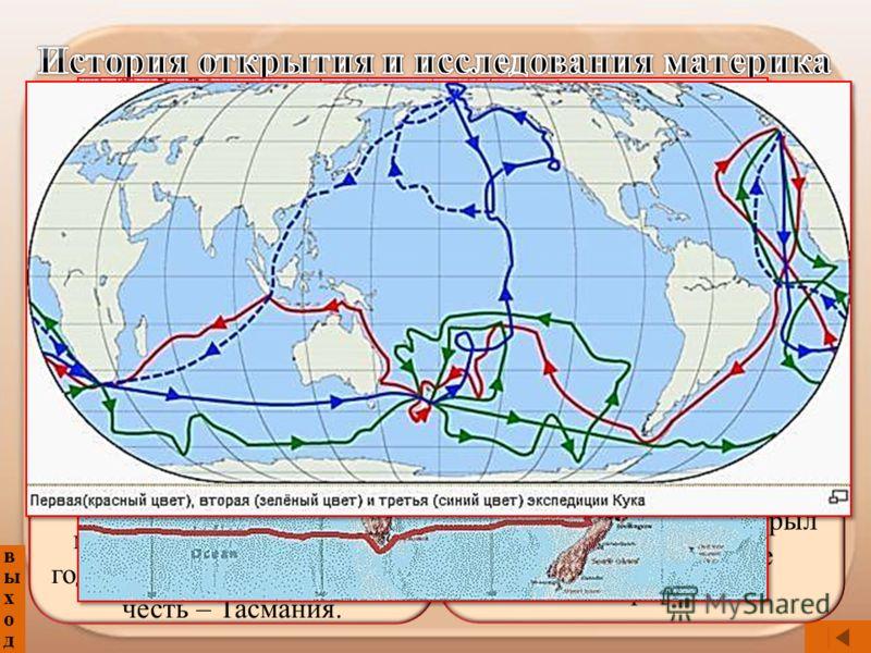 выходвыход Абель Тасман – голландский мореплавателль - в XVII веке исследовал северные и северо-западные берега материка и открыл в 1642 году остров, названным в его честь – Тасмания. Джеймс Кук - крупнейший английский мореплаватель и исследователь -