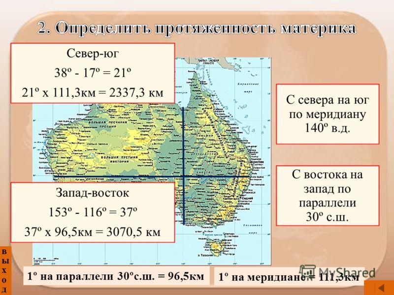 выходвыход С севера на юг по меридиану 140º в.д. С востока на запад по параллели 30º с.ш. Север-юг 38º - 17º = 21º 21º х 111,3км = 2337,3 км Запад-восток 153º - 116º = 37º 37º х 96,5км = 3070,5 км 1º на параллели 30ºс.ш. = 96,5км 1º на меридиане = 11