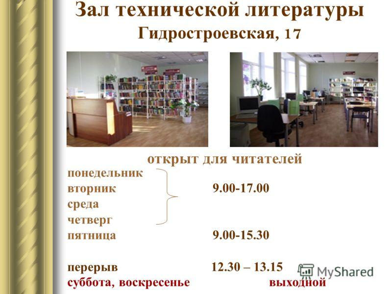 Зал технической литературы Гидростроевская, 17 открыт для читателей понедельник вторник 9.00-17.00 среда четверг пятница 9.00-15.30 перерыв 12.30 – 13.15 суббота, воскресенье выходной