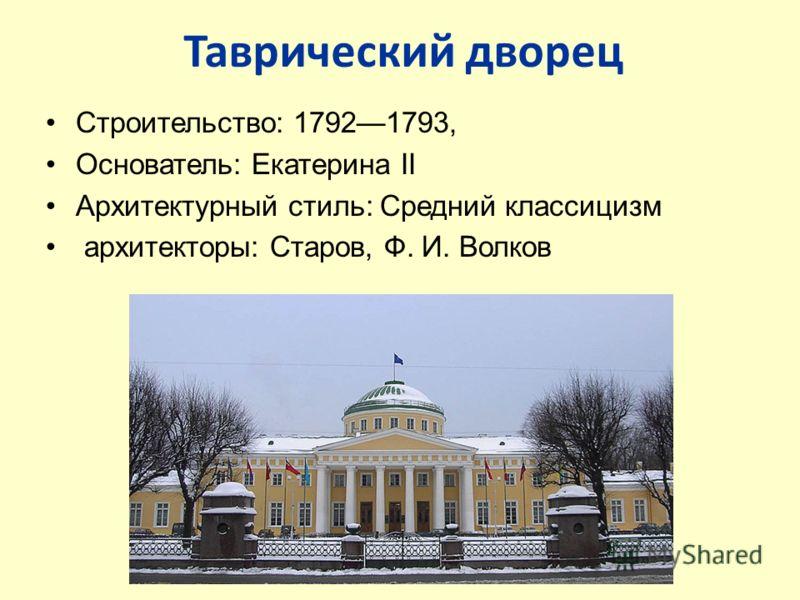 Таврический дворец Строительство: 17921793, Основатель: Екатерина II Архитектурный стиль: Средний классицизм архитекторы: Старов, Ф. И. Волков