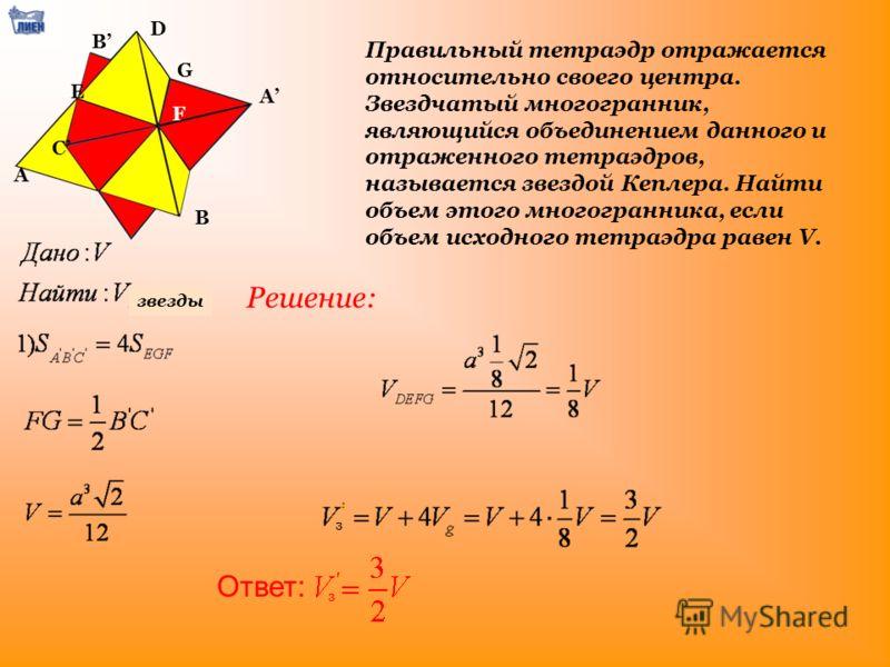 Правильный тетраэдр отражается относительно своего центра. Звездчатый многогранник, являющийся объединением данного и отраженного тетраэдров, называется звездой Кеплера. Найти объем этого многогранника, если объем исходного тетраэдра равен V. Ответ: