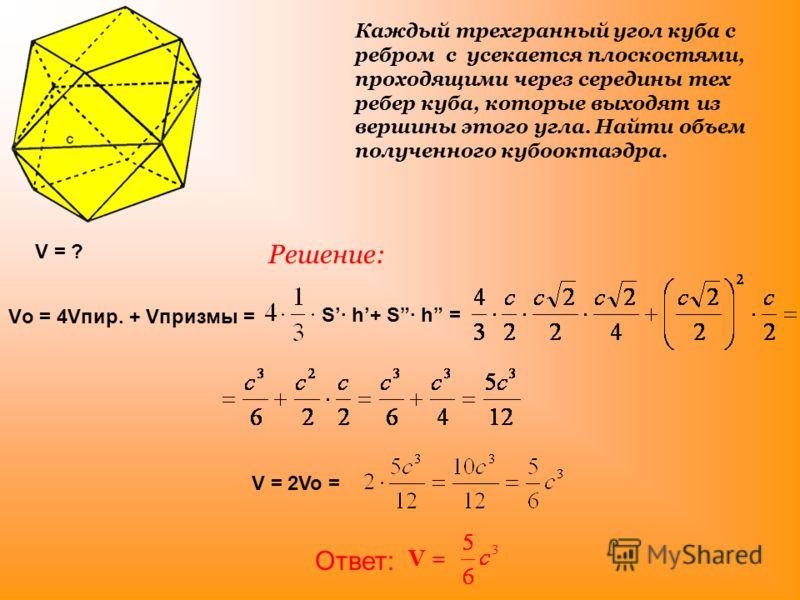 Каждый трехгранный угол куба с ребром с усекается плоскостями, проходящими через середины тех ребер куба, которые выходят из вершины этого угла. Найти объем полученного кубооктаэдра. V = ? S· h+ S· h = V = 2Vo = Vо = 4Vпир. + Vпризмы = Решение: Ответ