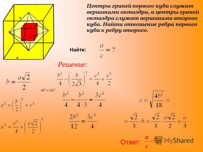 Центры граней первого куба служат вершинами октаэдра, а центры граней октаэдра служат вершинами второго куба. Найти отношение ребра первого куба к ребру второго. Найти: Решение: Ответ: