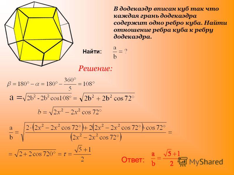 В додекаэдр вписан куб так что каждая грань додекаэдра содержит одно ребро куба. Найти отношение ребра куба к ребру додекаэдра. Решение: Найти: Ответ: