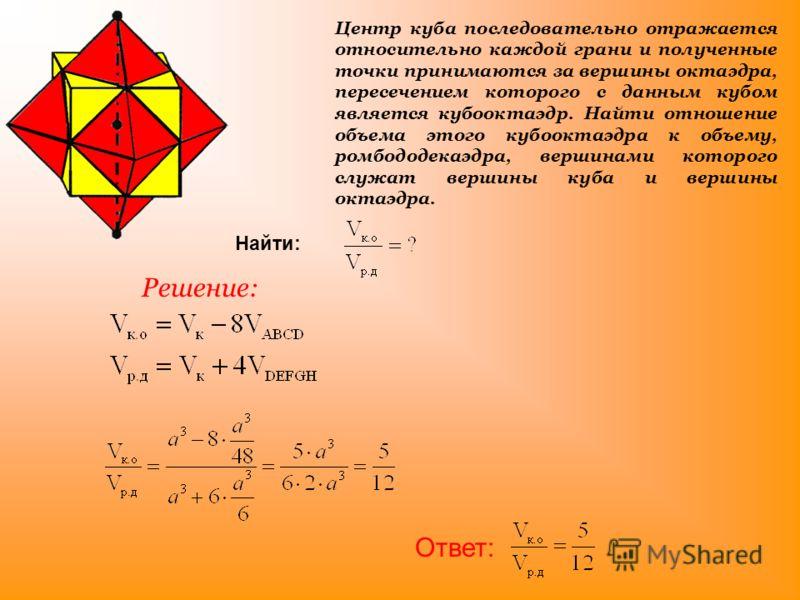 Центр куба последовательно отражается относительно каждой грани и полученные точки принимаются за вершины октаэдра, пересечением которого с данным кубом является кубооктаэдр. Найти отношение объема этого кубооктаэдра к объему, ромбододекаэдра, вершин