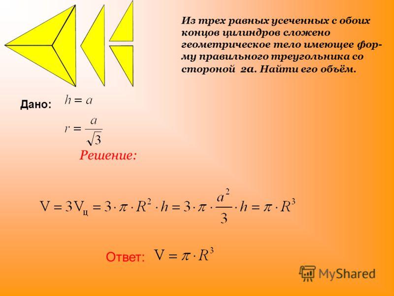 Из трех равных усеченных с обоих концов цилиндров сложено геометрическое тело имеющее фор му правильного треугольника со стороной 2 а. Найти его объём. Решение: Дано: Ответ: