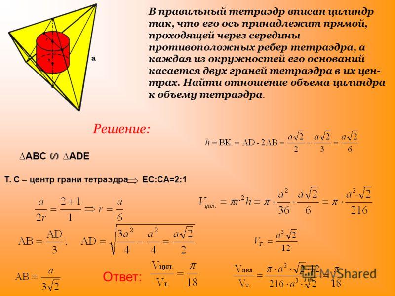 В правильный тетраэдр вписан цилиндр так, что его ось принадлежит прямой, проходящей через середины противоположных ребер тетраэдра, а каждая из окружностей его оснований касается двух граней тетраэдра в их цен трах. Найти отношение объема цилиндра