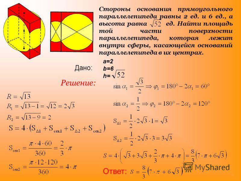 Стороны основания прямоугольного параллелепипеда равны 2 ед. и 6 ед., а высота равна ед. Найти площадь той части поверхности параллелепипеда, которая лежит внутри сферы, касающейся оснований параллелепипеда в их центрах. Решение: a=2 b=6 h= Дано: От