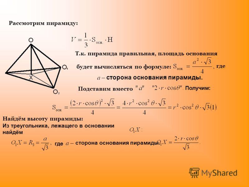 Рассмотрим пирамиду: Т.к. пирамида правильная, площадь основания будет вычисляться по формуле: где сторона основания пирамиды. Получим: Подставим вместо Найдём высоту пирамиды: Из треугольника, лежащего в основании найдём где сторона основания пирами