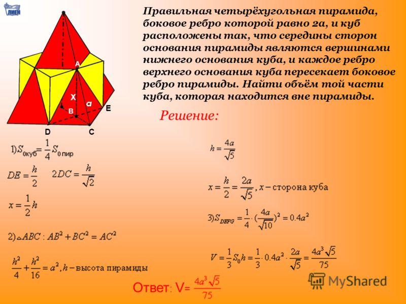 Правильная четырёхугольная пирамида, боковое ребро которой равно 2a, и куб расположены так, что середины сторон основания пирамиды являются вершинами нижнего основания куба, и каждое ребро верхнего основания куба пересекает боковое ребро пирамиды. На