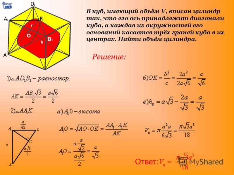 В куб, имеющий объём V, вписан цилиндр так, что его ось принадлежит диагонали куба, а каждая из окружностей его оснований касается трёх граней куба в их центрах. Найти объём цилиндра. Решение: Ответ: О В1В1 r h