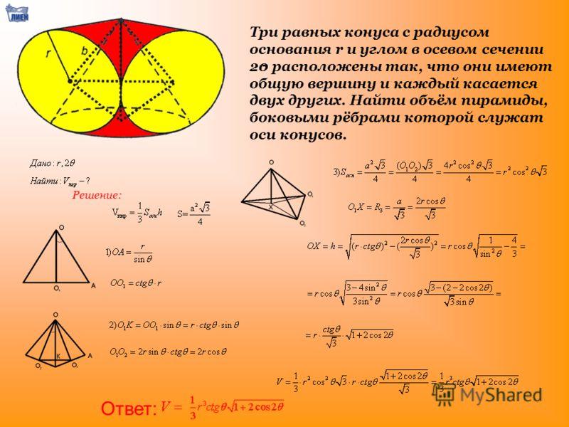 Три равных конуса с радиусом основания r и углом в осевом сечении 20 расположены так, что они имеют общую вершину и каждый касается двух других. Найти объём пирамиды, боковыми рёбрами которой служат оси конусов. Ответ: Решение: -