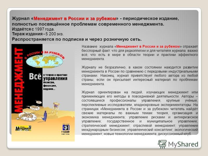 Менеджмент в России и за рубежом Журнал «Менеджмент в России и за рубежом» - периодическое издание, полностью посвящённое проблемам современного менеджмента. Издаётся с 1997 года. Тираж издания - 5 200 экз. Распространяется по подписке и через рознич