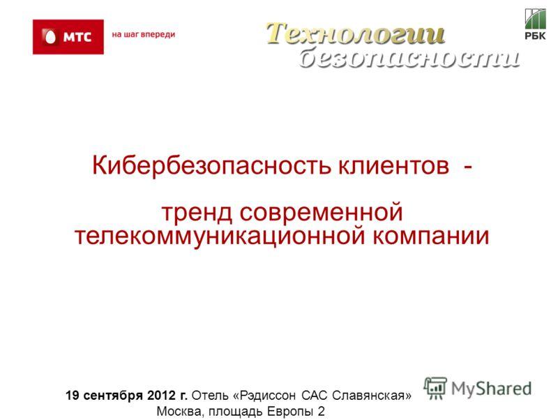 Кибербезопасность клиентов - тренд современной телекоммуникационной компании 19 сентября 2012 г. Отель «Рэдиссон САС Славянская» Москва, площадь Европы 2