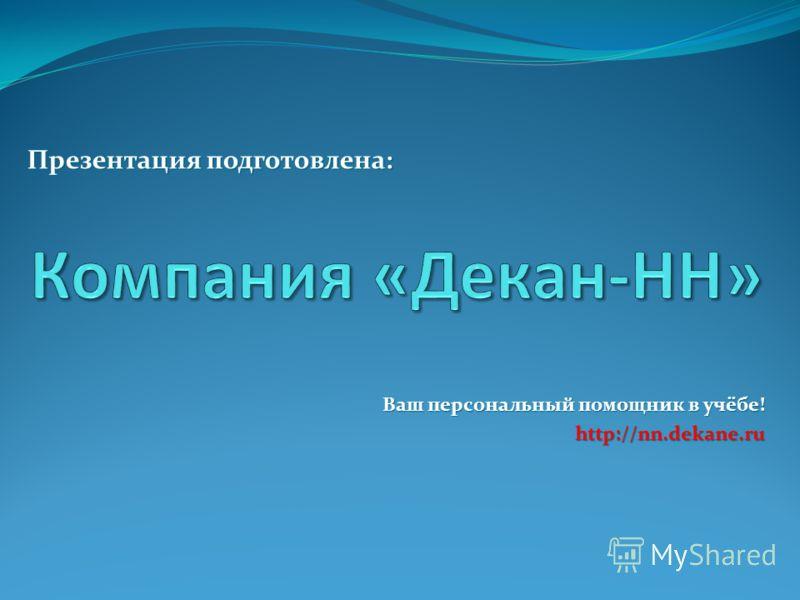 Ваш персональный помощник в учёбе! http://nn.dekane.ru Презентация подготовлена: