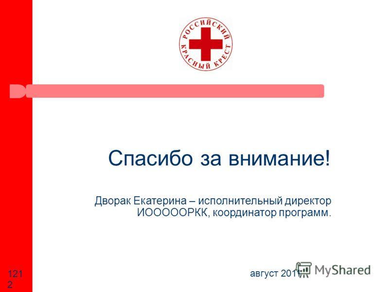 август 2011 121212 Спасибо за внимание! Дворак Екатерина – исполнительный директор ИОООООРКК, координатор программ.