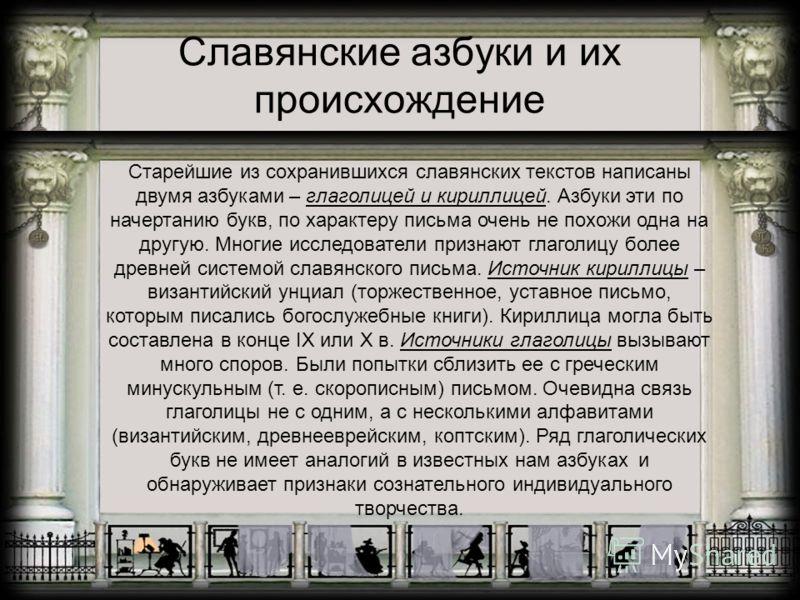 Старейшие из сохранившихся славянских текстов написаны двумя азбуками – глаголицей и кириллицей. Азбуки эти по начертанию букв, по характеру письма очень не похожи одна на другую. Многие исследователи признают глаголицу более древней системой славянс
