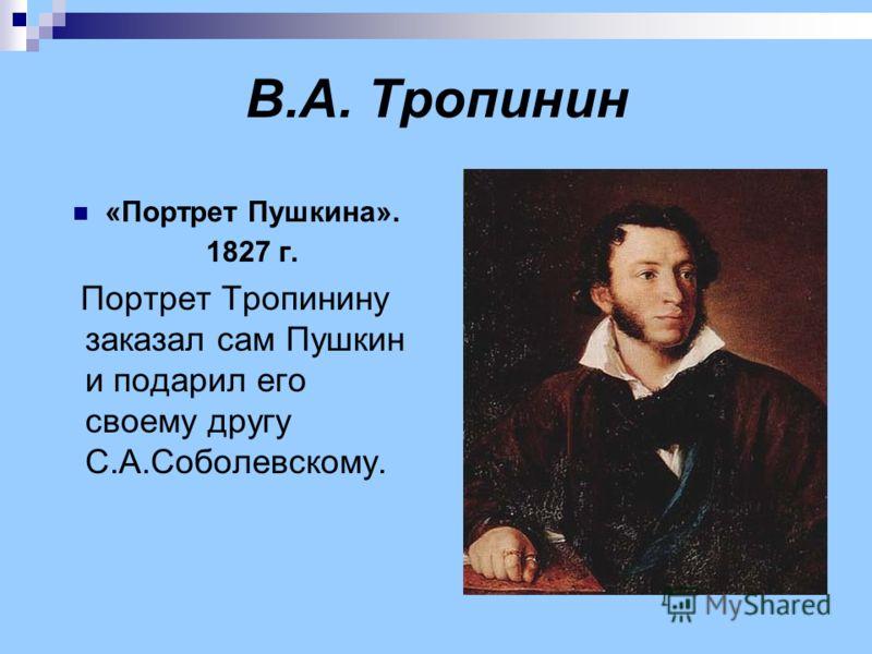 В.А. Тропинин «Портрет Пушкина». 1827 г. Портрет Тропинину заказал сам Пушкин и подарил его своему другу С.А.Соболевскому.