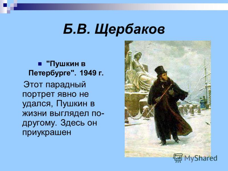 Б.В. Щербаков Пушкин в Петербурге. 1949 г. Этот парадный портрет явно не удался, Пушкин в жизни выглядел по- другому. Здесь он приукрашен