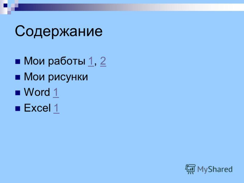 Содержание Мои работы 1, 212 Мои рисунки Word 11 Excel 11