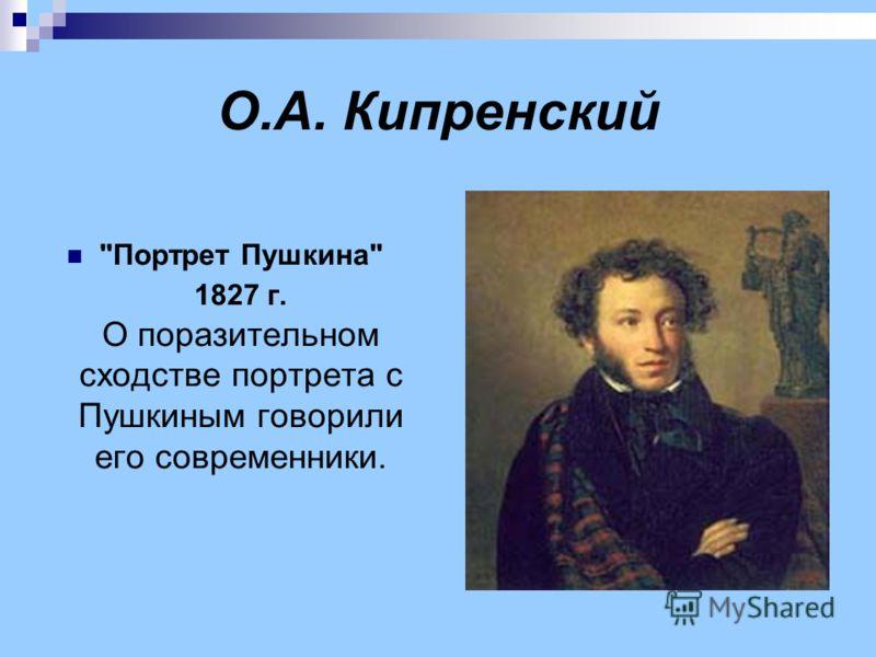 О.А. Кипренский Портрет Пушкина 1827 г. О поразительном сходстве портрета с Пушкиным говорили его современники.