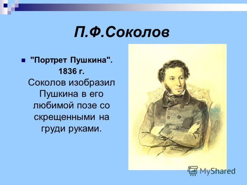 П.Ф.Соколов Портрет Пушкина. 1836 г. Соколов изобразил Пушкина в его любимой позе со скрещенными на груди руками.