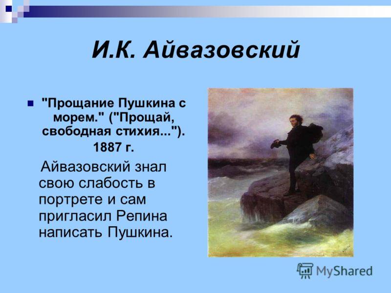И.К. Айвазовский Прощание Пушкина с морем. (Прощай, свободная стихия...). 1887 г. Айвазовский знал свою слабость в портрете и сам пригласил Репина написать Пушкина.
