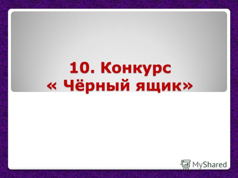 10. Конкурс « Чёрный ящик»