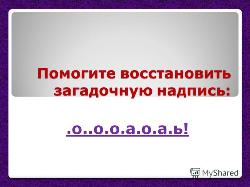 Помогите восстановить загадочную надпись:.о..о.о.а.о.а.ь!