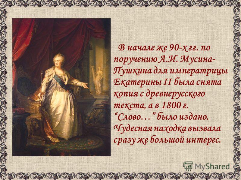 В начале же 90-х гг. по поручению А.И. Мусина- Пушкина для императрицы Екатерины II была снята копия с древнерусского текста, а в 1800 г. Слово… было издано. Чудесная находка вызвала сразу же большой интерес.
