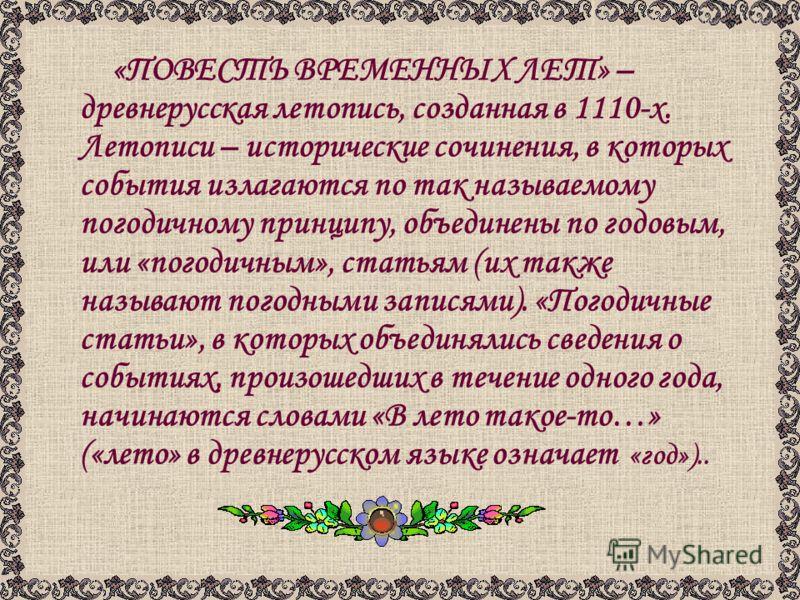 «ПОВЕСТЬ ВРЕМЕННЫХ ЛЕТ» – древнерусская летопись, созданная в 1110-х. Летописи – исторические сочинения, в которых события излагаются по так называемому погодичному принципу, объединены по годовым, или «погодичным», статьям (их также называют погодны
