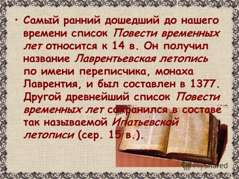 Самый ранний дошедший до нашего времени список Повести временных лет относится к 14 в. Он получил название Лаврентьевская летопись по имени переписчика, монаха Лаврентия, и был составлен в 1377. Другой древнейший список Повести временных лет сохранил