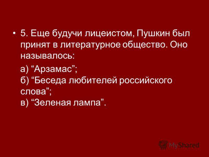5. Еще будучи лицеистом, Пушкин был принят в литературное общество. Оно называлось: а) Арзамас; б) Беседа любителей российского слова; в) Зеленая лампа.