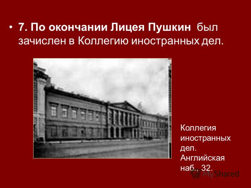 7. По окончании Лицея Пушкин был зачислен в Коллегию иностранных дел. Коллегия иностранных дел. Английская наб., 32.