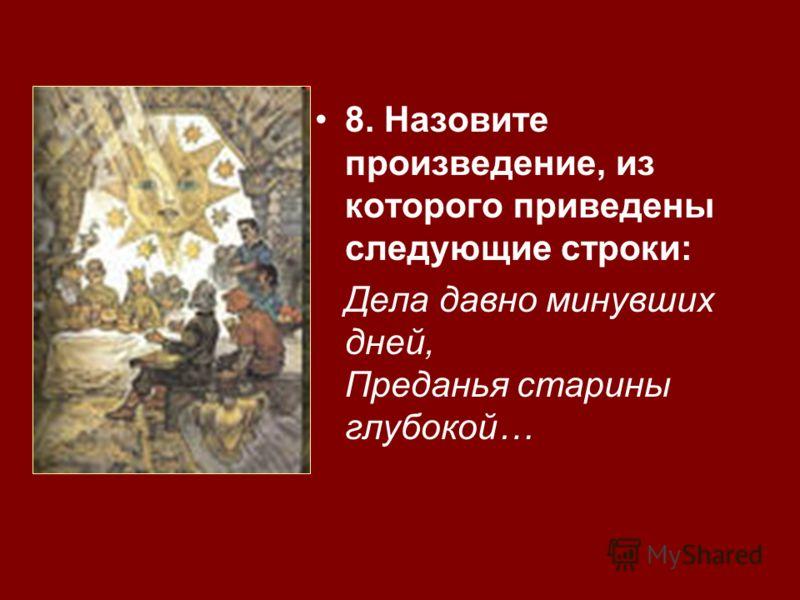 8. Назовите произведение, из которого приведены следующие строки: Дела давно минувших дней, Преданья старины глубокой…