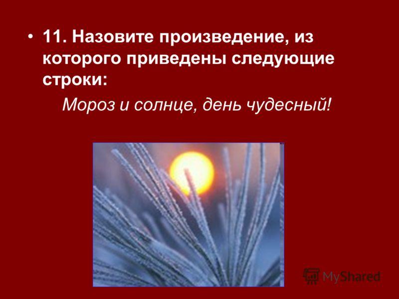 11. Назовите произведение, из которого приведены следующие строки: Мороз и солнце, день чудесный!