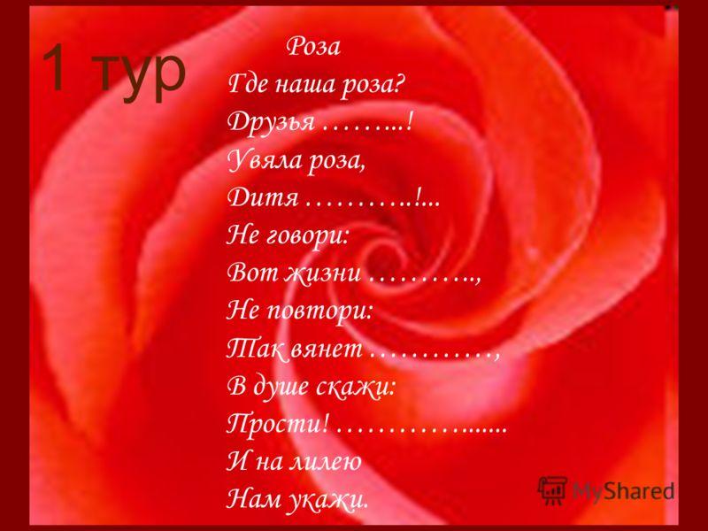 1 тур Роза Где наша роза? Друзья ……...! Увяла роза, Дитя ………..!... Не говори: Вот жизни ……….., Не повтори: Так вянет …………, В душе скажи: Прости! …………....... И на лилею Нам укажи.
