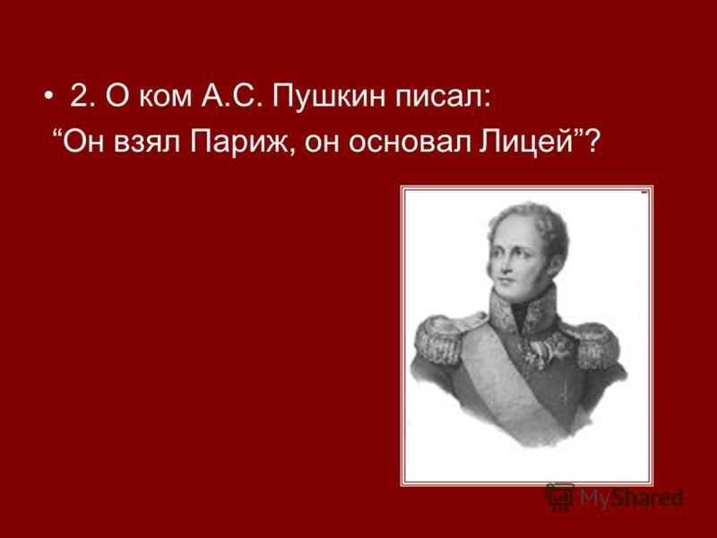 2. О ком А.С. Пушкин писал: Он взял Париж, он основал Лицей?