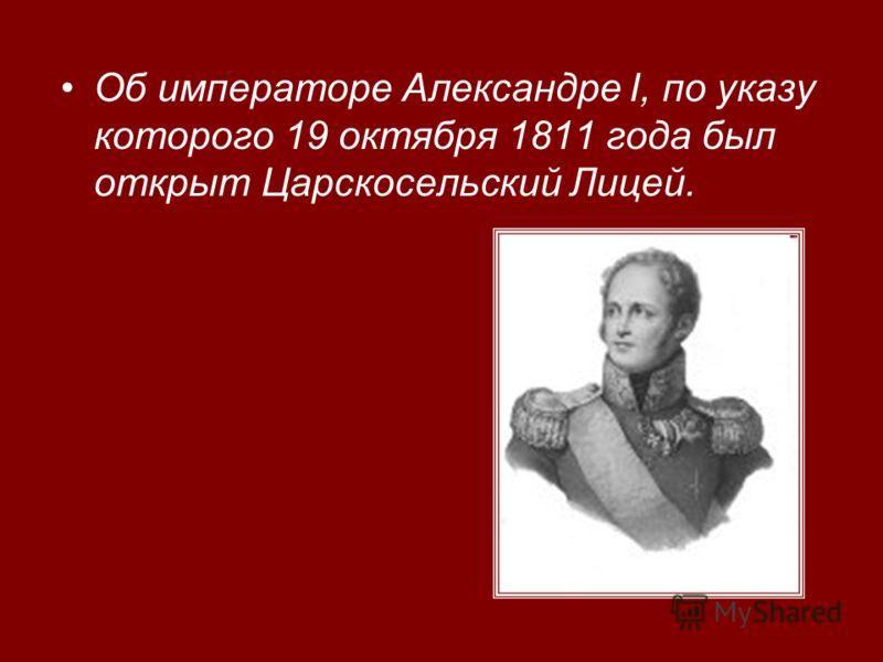 Об императоре Александре I, по указу которого 19 октября 1811 года был открыт Царскосельский Лицей.
