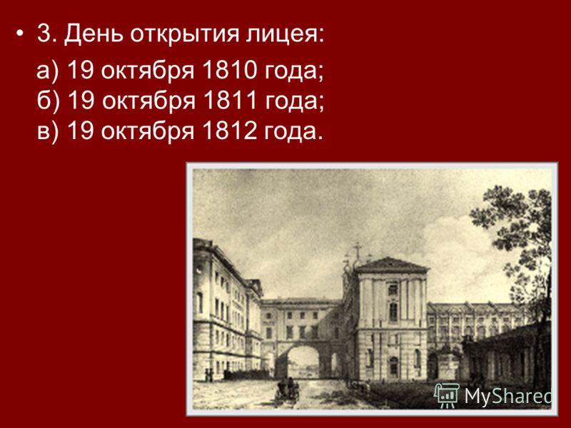 3. День открытия лицея: а) 19 октября 1810 года; б) 19 октября 1811 года; в) 19 октября 1812 года.