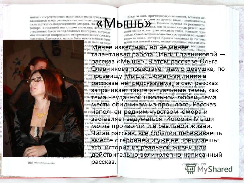 «Мышь» Менее известная, но не менее талантливая работа Ольги Славниковой рассказ «Мышь». В этом рассказе Ольга Славникова повествует нам о девушке, по прозвищу Мышь. Сюжетная линия в рассказе непредсказуема, а сам рассказ затрагивает такие актуальные