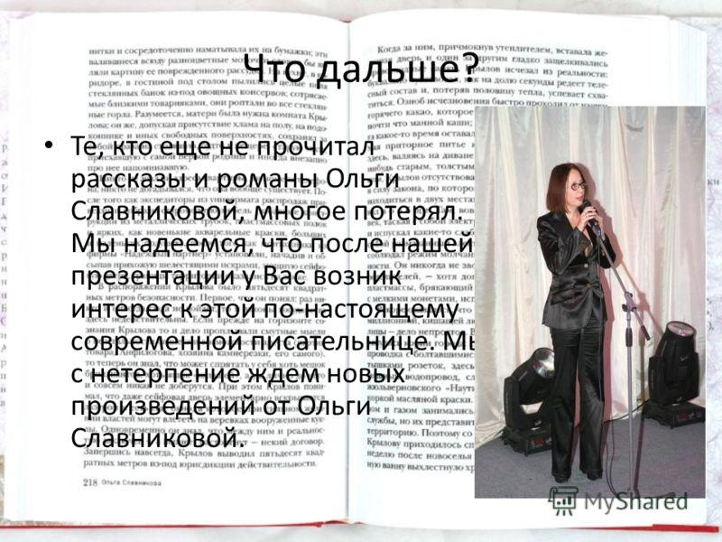 Что дальше? Те, кто еще не прочитал рассказы и романы Ольги Славниковой, многое потерял. Мы надеемся, что после нашей презентации у Вас возник интерес к этой по-настоящему современной писательнице. Мы с нетерпение ждем новых произведений от Ольги Сла