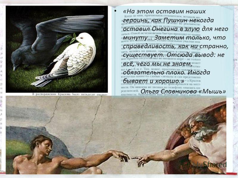 «На этом оставим наших героинь, как Пушкин некогда оставил Онегина в злую для него минуту… Заметим только, что справедливость, как ни странно, существует. Отсюда вывод: не всё, чего мы не знаем, обязательно плохо. Иногда бывает и хорошо.» Ольга Славн