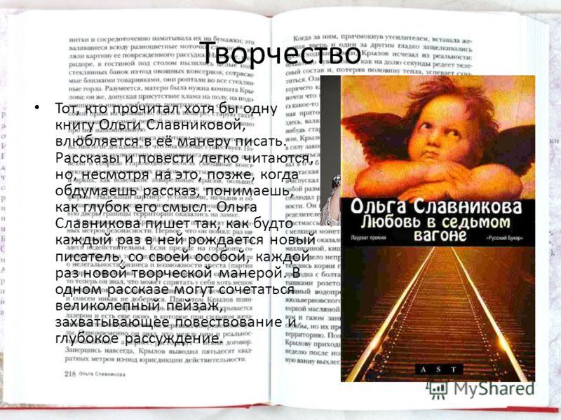 Творчество Тот, кто прочитал хотя бы одну книгу Ольги Славниковой, влюбляется в её манеру писать. Рассказы и повести легко читаются, но, несмотря на это, позже, когда обдумаешь рассказ, понимаешь, как глубок его смысл. Ольга Славникова пишет так, как
